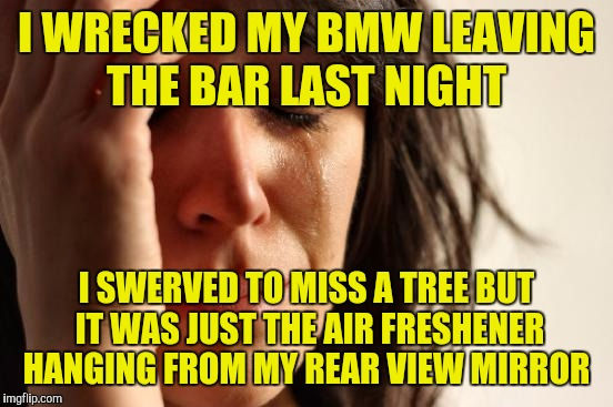 First World Problems Meme | I WRECKED MY BMW LEAVING THE BAR LAST NIGHT I SWERVED TO MISS A TREE BUT IT WAS JUST THE AIR FRESHENER HANGING FROM MY REAR VIEW MIRROR | image tagged in memes,first world problems | made w/ Imgflip meme maker