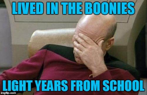 Captain Picard Facepalm Meme | LIVED IN THE BOONIES LIGHT YEARS FROM SCHOOL | image tagged in memes,captain picard facepalm | made w/ Imgflip meme maker