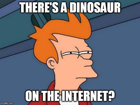 Futurama Fry Meme | THERE'S A DINOSAUR ON THE INTERNET? | image tagged in memes,futurama fry | made w/ Imgflip meme maker