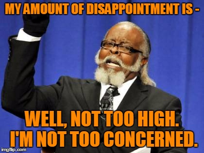 Too Damn High Meme | MY AMOUNT OF DISAPPOINTMENT IS - WELL, NOT TOO HIGH. I'M NOT TOO CONCERNED. | image tagged in memes,too damn high | made w/ Imgflip meme maker