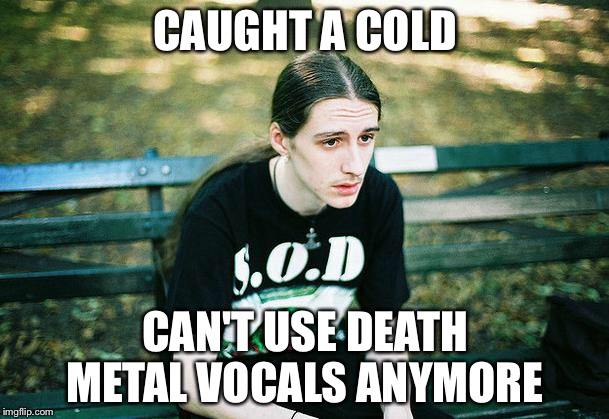 First World Metal Problems | CAUGHT A COLD CAN'T USE DEATH METAL VOCALS ANYMORE | image tagged in first world metal problems,cold,death metal,sick | made w/ Imgflip meme maker