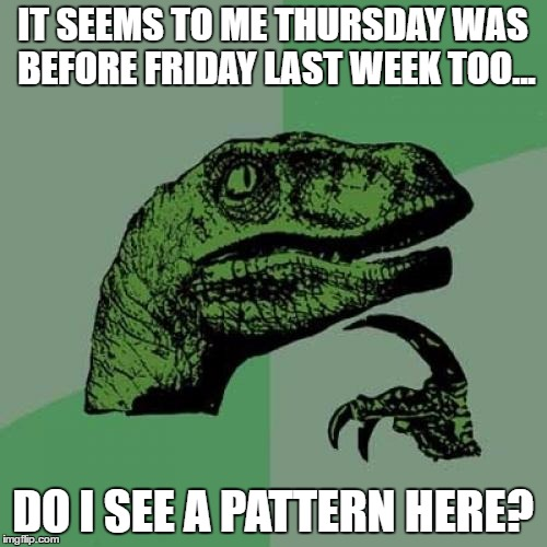 Philosoraptor Meme | IT SEEMS TO ME THURSDAY WAS BEFORE FRIDAY LAST WEEK TOO... DO I SEE A PATTERN HERE? | image tagged in memes,philosoraptor | made w/ Imgflip meme maker