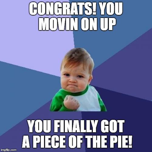 Success Kid Meme | CONGRATS! YOU MOVIN ON UP YOU FINALLY GOT A PIECE OF THE PIE! | image tagged in memes,success kid | made w/ Imgflip meme maker