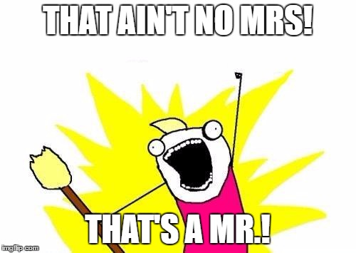 X All The Y Meme | THAT AIN'T NO MRS! THAT'S A MR.! | image tagged in memes,x all the y | made w/ Imgflip meme maker