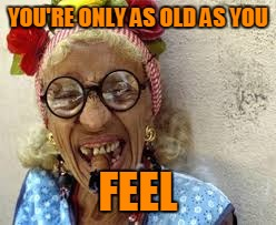 YOU'RE ONLY AS OLD AS YOU FEEL | made w/ Imgflip meme maker