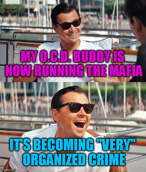 "Leonardo Dicaprio Wolf Of Wall Street Meme | MY O.C.D. BUDDY IS NOW RUNNING THE MAFIA IT'S BECOMING ""VERY"" ORGANIZED CRIME 