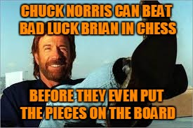 CHUCK NORRIS CAN BEAT BAD LUCK BRIAN IN CHESS BEFORE THEY EVEN PUT THE PIECES ON THE BOARD | made w/ Imgflip meme maker