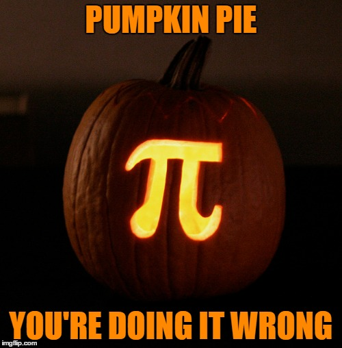 Pumpkin Pi | PUMPKIN PIE YOU'RE DOING IT WRONG | image tagged in memes,pumpkin pie,halloween,pumpkin carving,pumpkin,pi | made w/ Imgflip meme maker