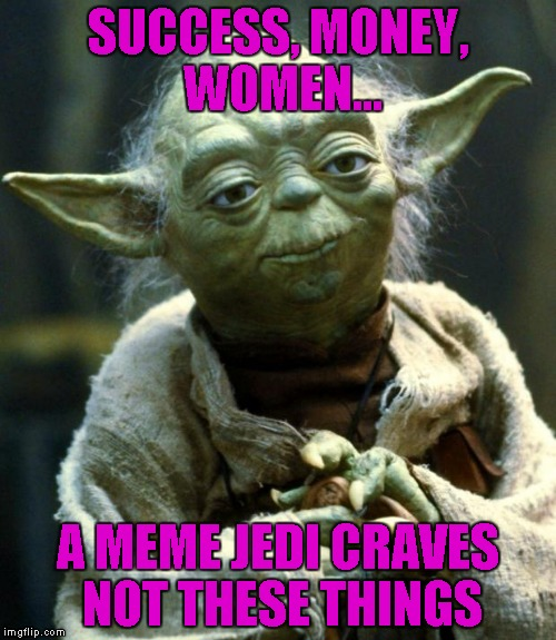 While this is not true at all...not having those things sure seems to be the way things work out...LOL | SUCCESS, MONEY, WOMEN... A MEME JEDI CRAVES NOT THESE THINGS | image tagged in memes,star wars yoda | made w/ Imgflip meme maker