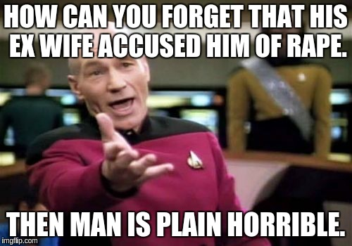 Picard Wtf Meme | HOW CAN YOU FORGET THAT HIS EX WIFE ACCUSED HIM OF **PE. THEN MAN IS PLAIN HORRIBLE. | image tagged in memes,picard wtf | made w/ Imgflip meme maker