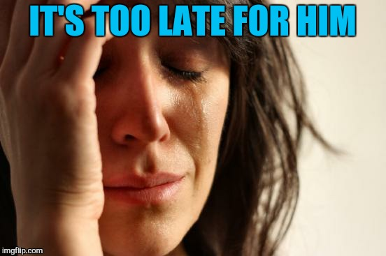 First World Problems Meme | IT'S TOO LATE FOR HIM | image tagged in memes,first world problems | made w/ Imgflip meme maker