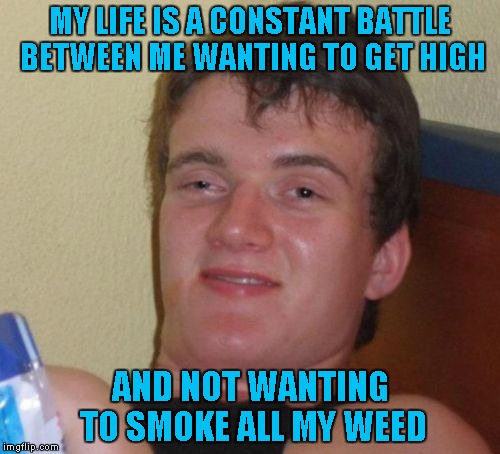 And then you throw making memes in there... | MY LIFE IS A CONSTANT BATTLE BETWEEN ME WANTING TO GET HIGH AND NOT WANTING TO SMOKE ALL MY WEED | image tagged in memes,10 guy | made w/ Imgflip meme maker