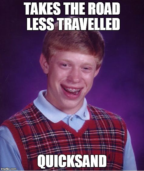Bad Luck Brian Meme | TAKES THE ROAD LESS TRAVELLED QUICKSAND | image tagged in memes,bad luck brian | made w/ Imgflip meme maker