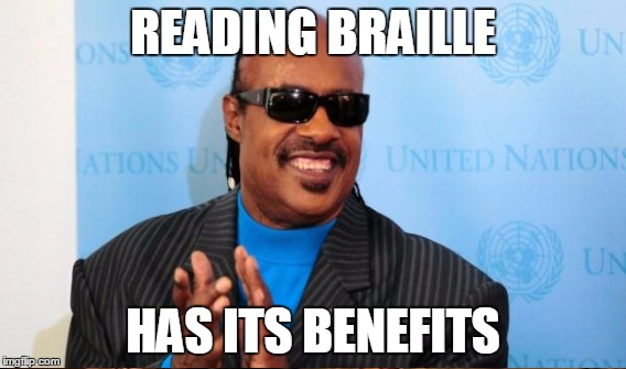 READING BRAILLE HAS ITS BENEFITS | made w/ Imgflip meme maker