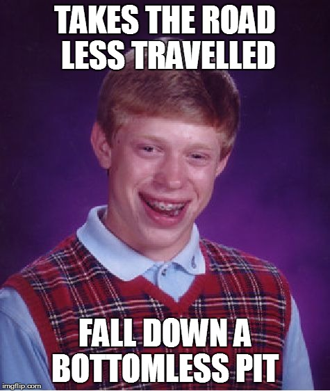 Bad Luck Brian Meme | TAKES THE ROAD LESS TRAVELLED FALL DOWN A BOTTOMLESS PIT | image tagged in memes,bad luck brian | made w/ Imgflip meme maker