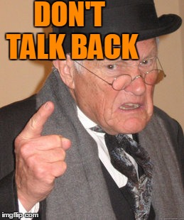 Back In My Day Meme | DON'T TALK BACK | image tagged in memes,back in my day | made w/ Imgflip meme maker