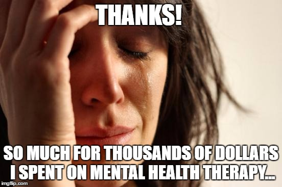 First World Problems Meme | THANKS! SO MUCH FOR THOUSANDS OF DOLLARS I SPENT ON MENTAL HEALTH THERAPY... | image tagged in memes,first world problems | made w/ Imgflip meme maker