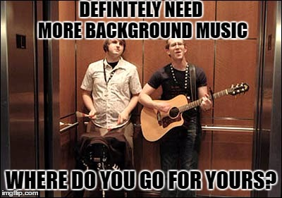 DEFINITELY NEED MORE BACKGROUND MUSIC WHERE DO YOU GO FOR YOURS? | made w/ Imgflip meme maker