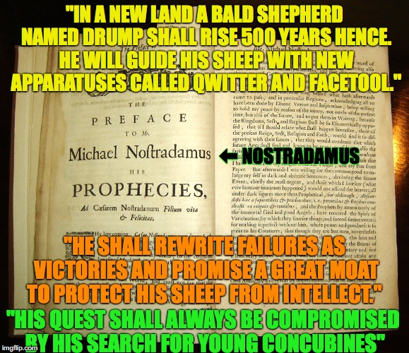 "The Prophecy of Nostradamus Regarding Trump | ""IN A NEW LAND A BALD SHEPHERD NAMED DRUMP SHALL RISE 500 YEARS HENCE. HE WILL GUIDE HIS SHEEP WITH NEW APPARATUSES CALLED QWITTER AND FACET 
