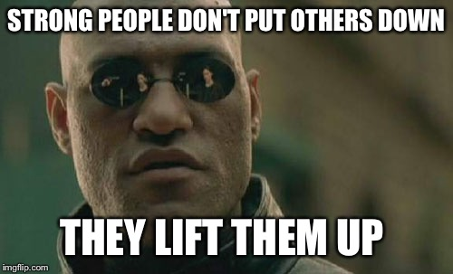 Matrix Morpheus Meme | STRONG PEOPLE DON'T PUT OTHERS DOWN THEY LIFT THEM UP | image tagged in memes | made w/ Imgflip meme maker