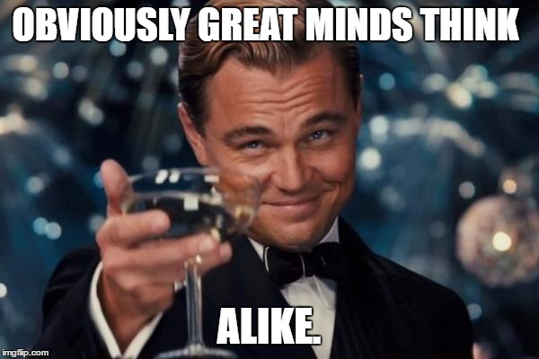 Leonardo Dicaprio Cheers Meme | OBVIOUSLY GREAT MINDS THINK ALIKE. | image tagged in memes,leonardo dicaprio cheers | made w/ Imgflip meme maker