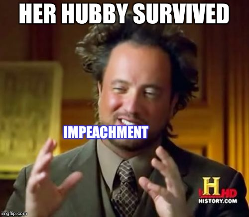 Ancient Aliens Meme | HER HUBBY SURVIVED IMPEACHMENT | image tagged in memes,ancient aliens | made w/ Imgflip meme maker