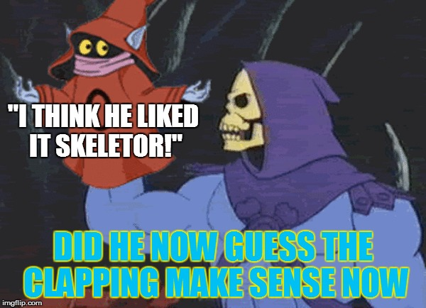 """I THINK HE LIKED IT SKELETOR!"" DID HE NOW GUESS THE CLAPPING MAKE SENSE NOW 