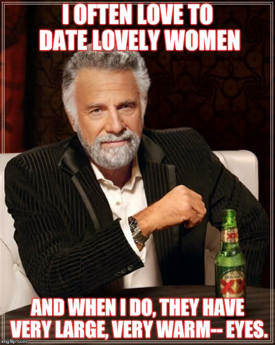 The Most Interesting Man In The World Meme | I OFTEN LOVE TO DATE LOVELY WOMEN AND WHEN I DO, THEY HAVE VERY LARGE, VERY WARM-- EYES. | image tagged in memes,the most interesting man in the world | made w/ Imgflip meme maker