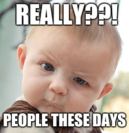 Skeptical Baby Meme | REALLY??! PEOPLE THESE DAYS | image tagged in memes,skeptical baby | made w/ Imgflip meme maker