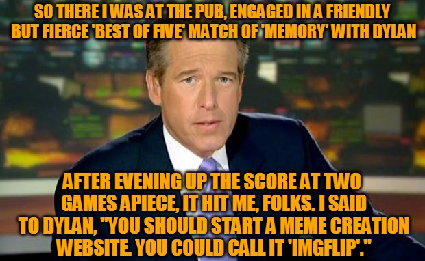 Where it all began... | SO THERE I WAS AT THE PUB, ENGAGED IN A FRIENDLY BUT FIERCE 'BEST OF FIVE' MATCH OF 'MEMORY' WITH DYLAN AFTER EVENING UP THE SCORE AT TWO GA | image tagged in memes,brian williams was there,imgflip,memory board game,dylan,headfoot | made w/ Imgflip meme maker