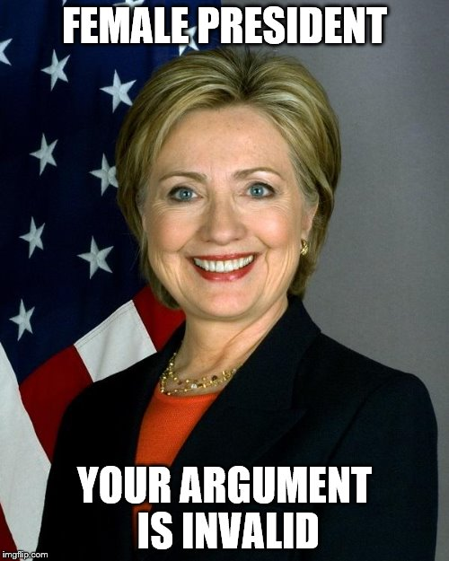 Hillary Clinton | FEMALE PRESIDENT YOUR ARGUMENT IS INVALID | image tagged in hillaryclinton,memes,your argument is invalid,female,president,clinton | made w/ Imgflip meme maker