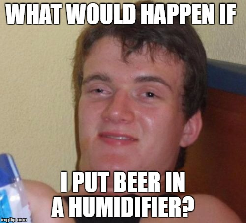 A Serious Question I thought maybe my fellow Imgflip Users can answer | WHAT WOULD HAPPEN IF I PUT BEER IN A HUMIDIFIER? | image tagged in memes,10 guy,funny,philosoraptor,beer,imgflip | made w/ Imgflip meme maker