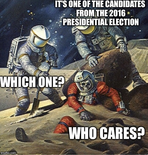 Inherit the Stars | IT'S ONE OF THE CANDIDATES FROM THE 2016 PRESIDENTIAL ELECTION WHO CARES? WHICH ONE? | image tagged in inherit the stars | made w/ Imgflip meme maker