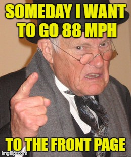 My Wheelchair Won't go that Fast ! | SOMEDAY I WANT TO GO 88 MPH TO THE FRONT PAGE | image tagged in memes,back in my day | made w/ Imgflip meme maker