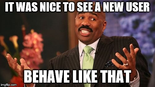 Steve Harvey Meme | IT WAS NICE TO SEE A NEW USER BEHAVE LIKE THAT | image tagged in memes,steve harvey | made w/ Imgflip meme maker