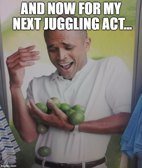 AND NOW FOR MY NEXT JUGGLING ACT... | made w/ Imgflip meme maker