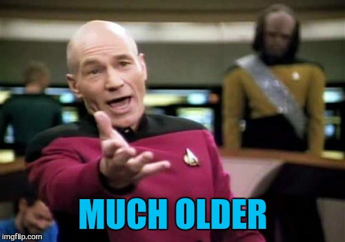 Picard Wtf Meme | MUCH OLDER | image tagged in memes,picard wtf | made w/ Imgflip meme maker