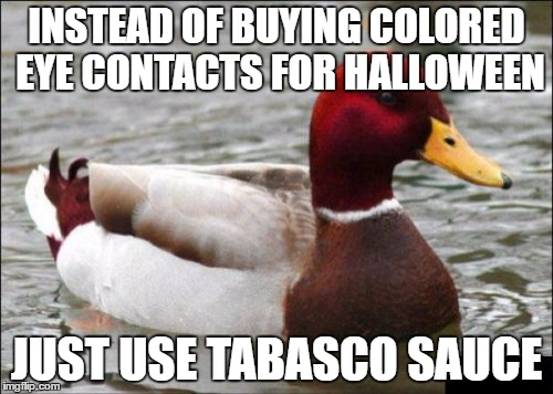You will get a beautiful RED color | INSTEAD OF BUYING COLORED EYE CONTACTS FOR HALLOWEEN JUST USE TABASCO SAUCE | image tagged in memes,malicious advice mallard | made w/ Imgflip meme maker