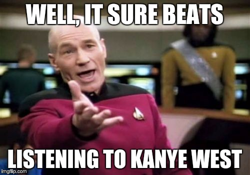 Picard Wtf Meme | WELL, IT SURE BEATS LISTENING TO KANYE WEST | image tagged in memes,picard wtf | made w/ Imgflip meme maker