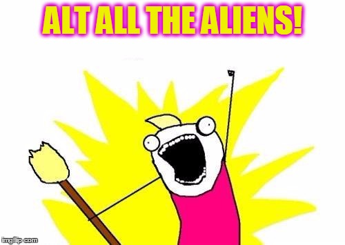 X All The Y Meme | ALT ALL THE ALIENS! | image tagged in memes,x all the y | made w/ Imgflip meme maker