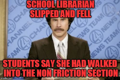 Ron Burgundy Meme | SCHOOL LIBRARIAN SLIPPED AND FELL STUDENTS SAY SHE HAD WALKED INTO THE NON FRICTION SECTION | image tagged in memes,ron burgundy | made w/ Imgflip meme maker