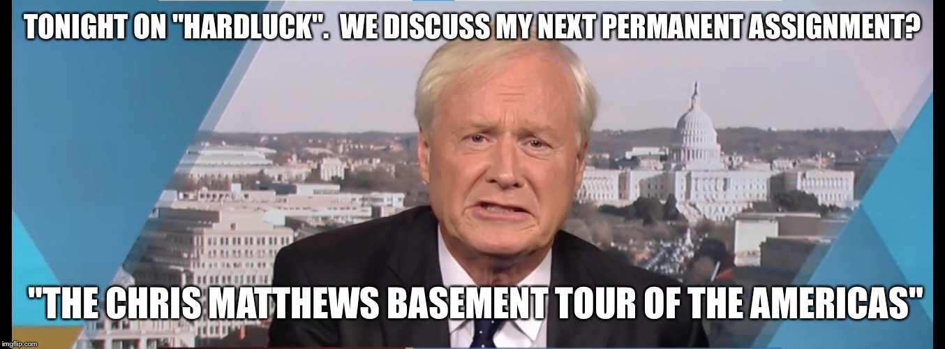 "Chris Matthews | TONIGHT ON ""HARDLUCK"".  WE DISCUSS MY NEXT PERMANENT ASSIGNMENT? ""THE CHRIS MATTHEWS BASEMENT TOUR OF THE AMERICAS"" 