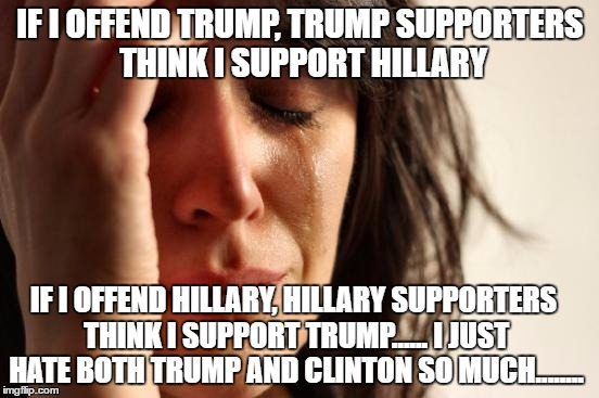 let's make things clear | IF I OFFEND TRUMP, TRUMP SUPPORTERS THINK I SUPPORT HILLARY IF I OFFEND HILLARY, HILLARY SUPPORTERS THINK I SUPPORT TRUMP...... I JUST HATE  | image tagged in memes,first world problems,trump supporters,hillary supporters,donald trump,hillary clinton | made w/ Imgflip meme maker