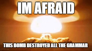 IM AFRAID THIS BOMB DESTROYED ALL THE GRAMMAR | made w/ Imgflip meme maker