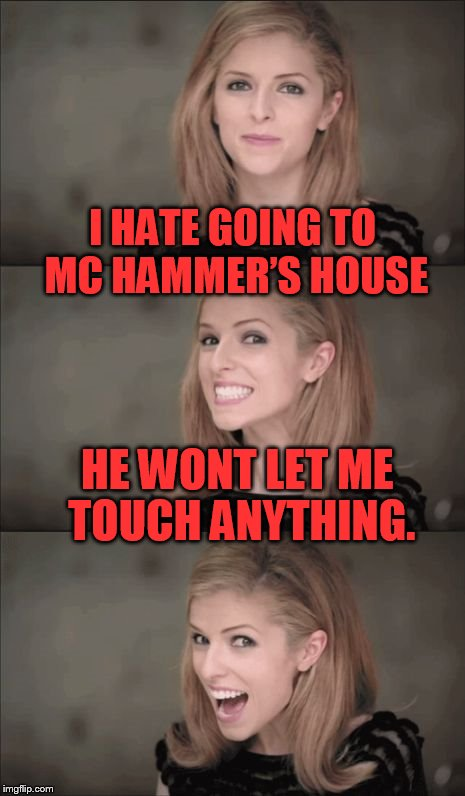 Bad Pun Anna Kendrick Meme | I HATE GOING TO MC HAMMER'S HOUSE HE WONT LET ME TOUCH ANYTHING. | image tagged in memes,bad pun anna kendrick | made w/ Imgflip meme maker