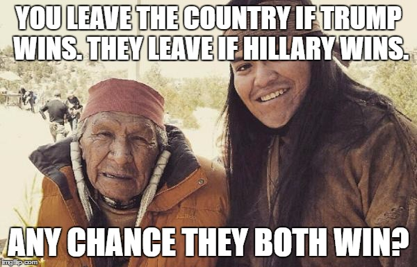 We get our land back? | YOU LEAVE THE COUNTRY IF TRUMP WINS. THEY LEAVE IF HILLARY WINS. ANY CHANCE THEY BOTH WIN? | image tagged in american indian,hillary,trump,leave,election 2016 | made w/ Imgflip meme maker