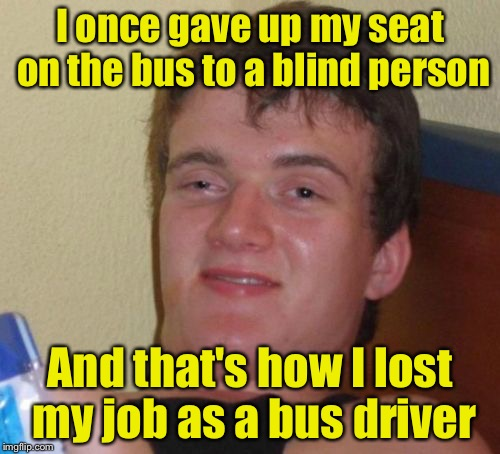 10 Guy Meme | I once gave up my seat on the bus to a blind person And that's how I lost my job as a bus driver | image tagged in memes,10 guy | made w/ Imgflip meme maker