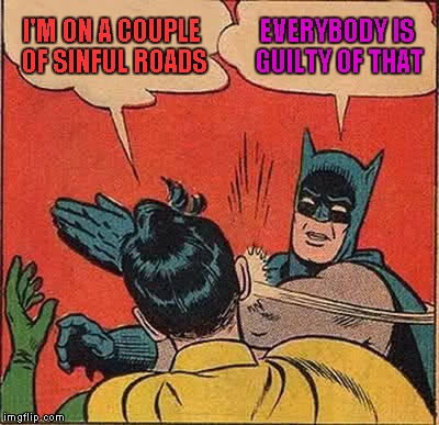 Batman Slapping Robin Meme | I'M ON A COUPLE OF SINFUL ROADS EVERYBODY IS GUILTY OF THAT | image tagged in memes,batman slapping robin | made w/ Imgflip meme maker