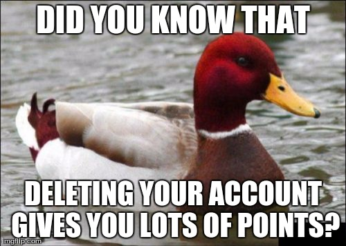 Malicious Advice Mallard Meme | DID YOU KNOW THAT DELETING YOUR ACCOUNT GIVES YOU LOTS OF POINTS? | image tagged in memes,malicious advice mallard | made w/ Imgflip meme maker