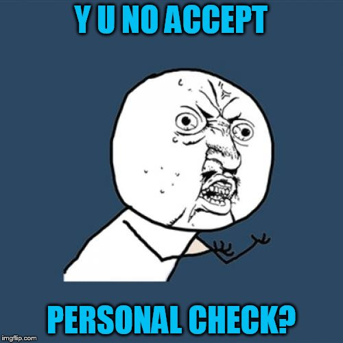 Y U No Meme | Y U NO ACCEPT PERSONAL CHECK? | image tagged in memes,y u no | made w/ Imgflip meme maker